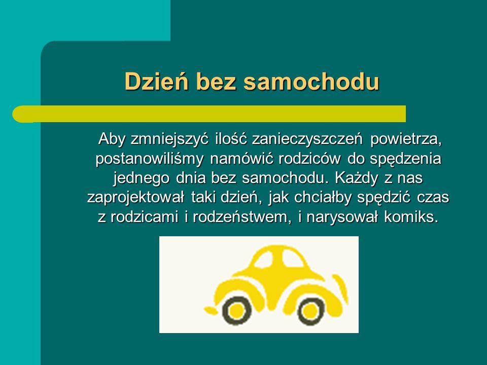 Dzień bez samochodu Aby zmniejszyć ilość zanieczyszczeń powietrza, postanowiliśmy namówić rodziców do spędzenia jednego dnia bez samochodu.