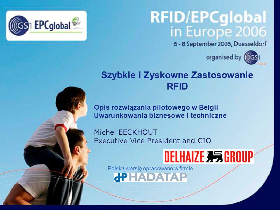 Szybkie i Zyskowne Zastosowanie RFID Opis rozwiązania pilotowego w Belgii Uwarunkowania biznesowe i techniczne Michel EECKHOUT Executive Vice President and CIO Polską wersję opracowano w firmie