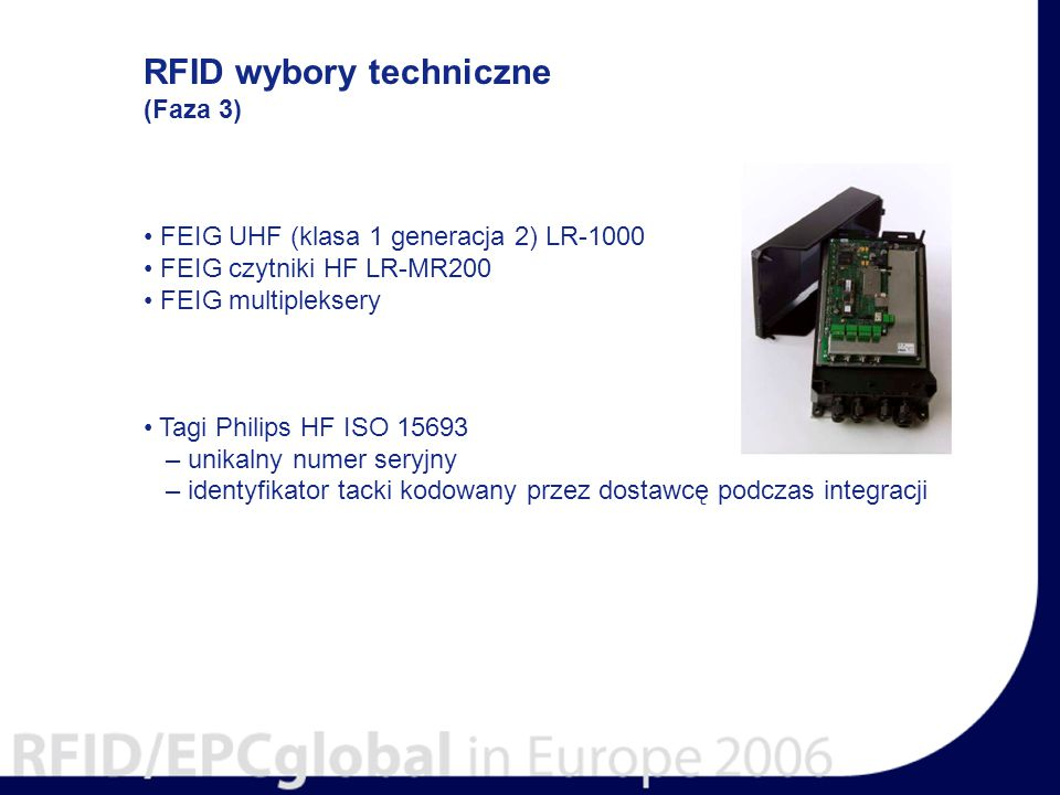 RFID wybory techniczne (Faza 3) FEIG UHF (klasa 1 generacja 2) LR-1000 FEIG czytniki HF LR-MR200 FEIG multipleksery Tagi Philips HF ISO 15693 – unikalny numer seryjny – identyfikator tacki kodowany przez dostawcę podczas integracji