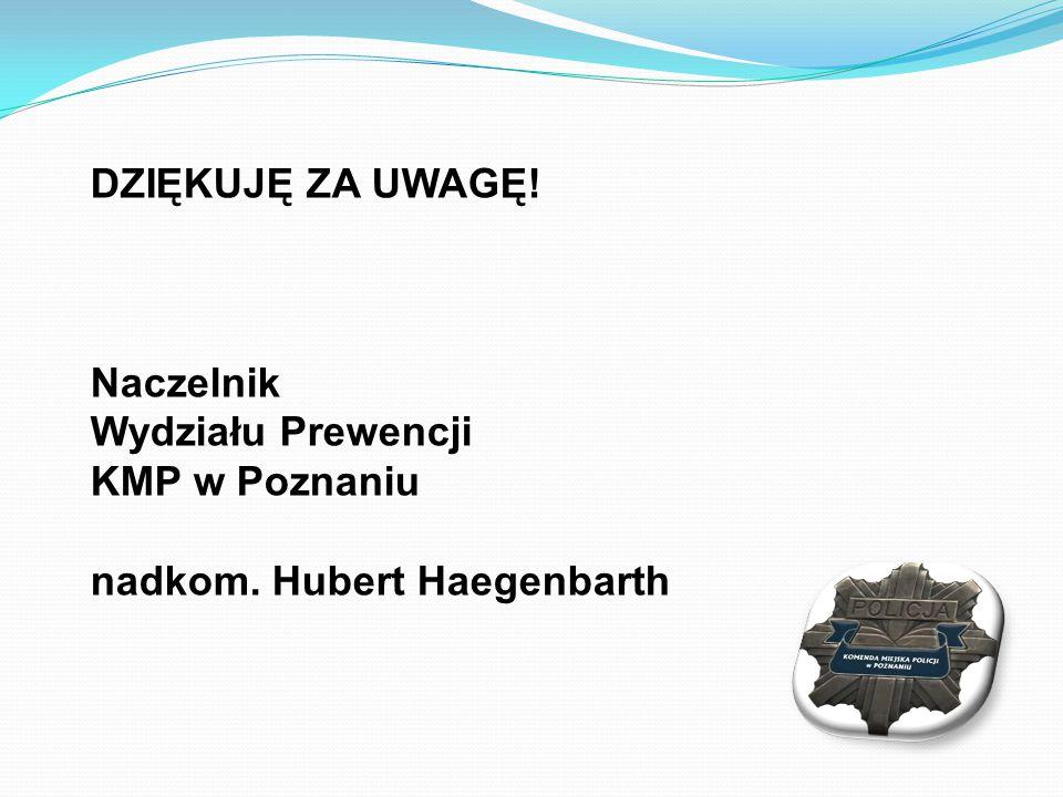 DZIĘKUJĘ ZA UWAGĘ! Naczelnik Wydziału Prewencji KMP w Poznaniu nadkom. Hubert Haegenbarth