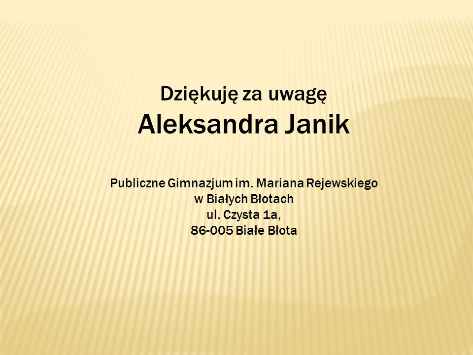 Dziękuję za uwagę Aleksandra Janik Publiczne Gimnazjum im. Mariana Rejewskiego w Białych Błotach ul. Czysta 1a, 86-005 Białe Błota
