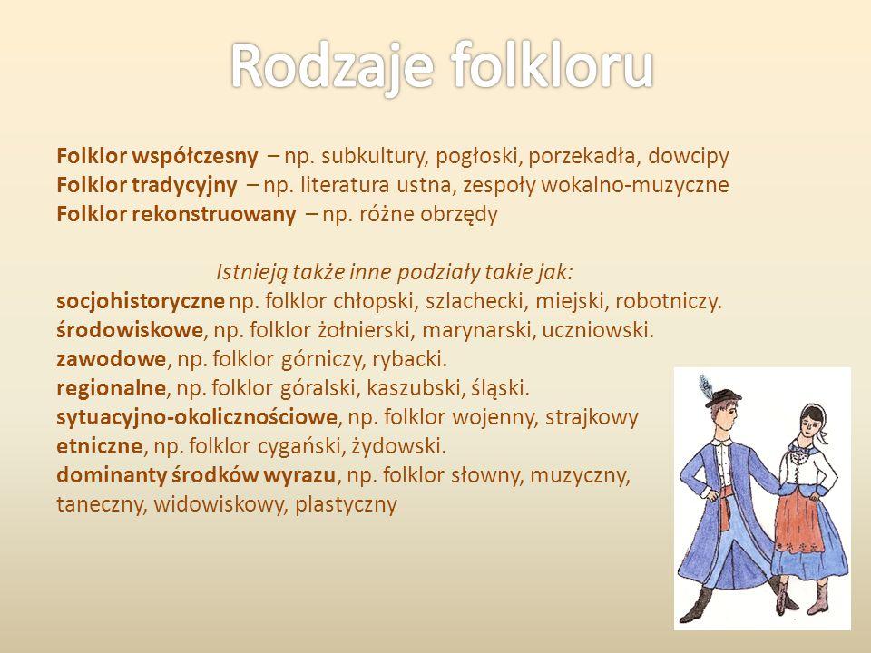 Folklor współczesny – np. subkultury, pogłoski, porzekadła, dowcipy Folklor tradycyjny – np. literatura ustna, zespoły wokalno-muzyczne Folklor rekons