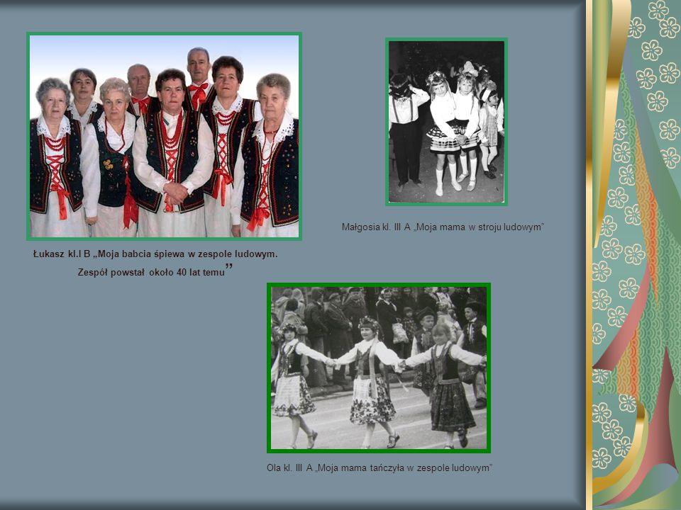 """Łukasz kl.I B """"Moja babcia śpiewa w zespole ludowym. Zespół powstał około 40 lat temu """" Małgosia kl. III A """"Moja mama w stroju ludowym"""" Ola kl. III A"""