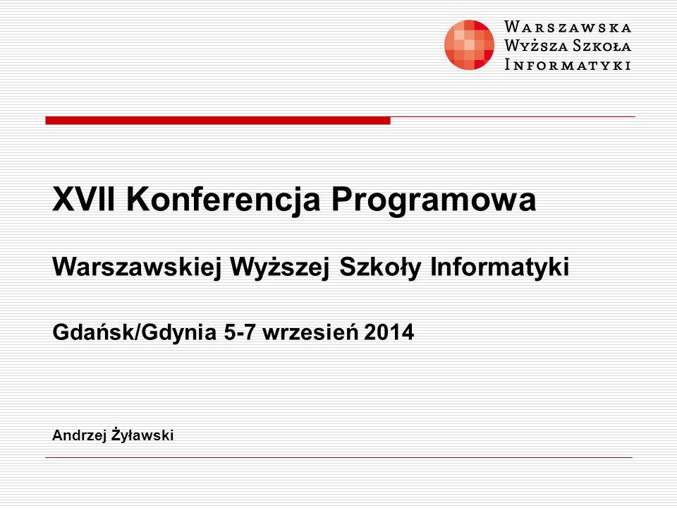 XVII Konferencja Programowa Warszawskiej Wyższej Szkoły Informatyki Gdańsk/Gdynia 5-7 wrzesień 2014 Andrzej Żyławski