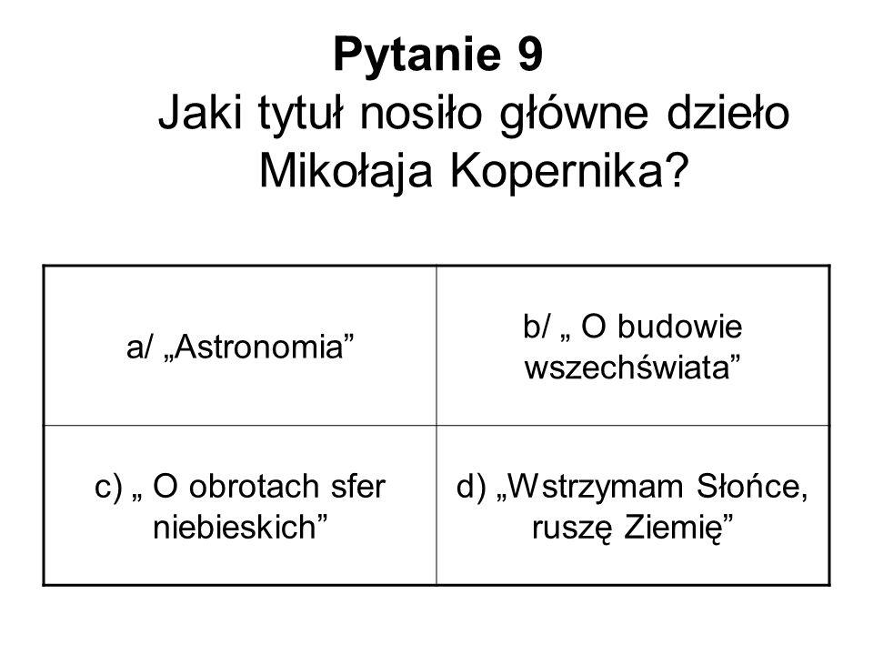"""Pytanie 9 Jaki tytuł nosiło główne dzieło Mikołaja Kopernika? a/ """"Astronomia"""" b/ """" O budowie wszechświata"""" c) """" O obrotach sfer niebieskich"""" d) """"Wstrz"""