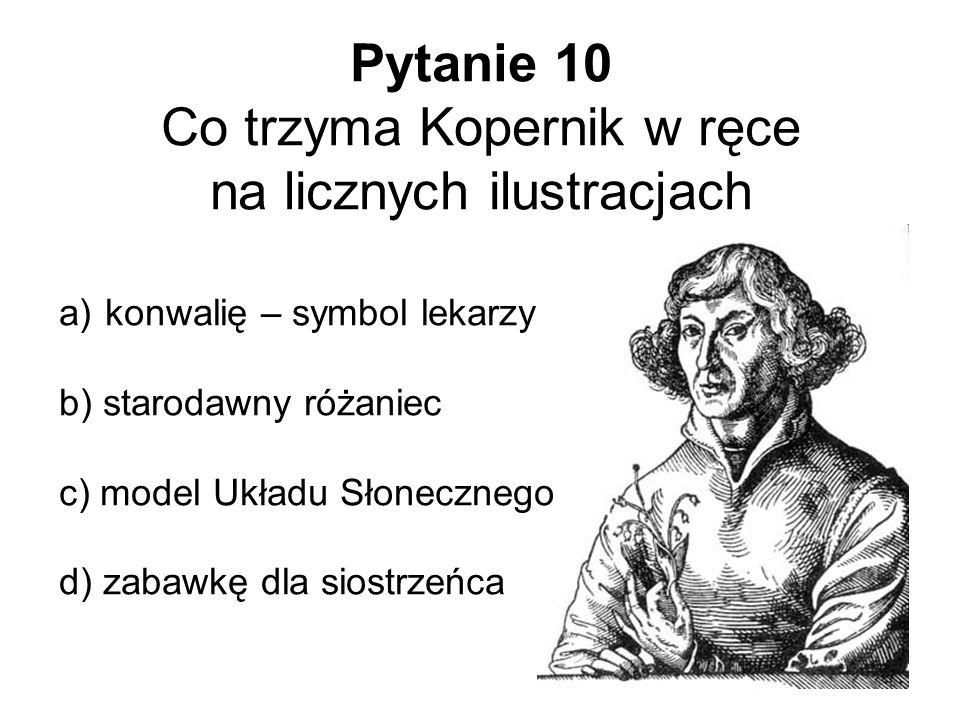 Pytanie 10 Co trzyma Kopernik w ręce na licznych ilustracjach a) konwalię – symbol lekarzy b) starodawny różaniec c) model Układu Słonecznego d) zabaw