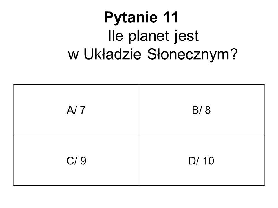 Pytanie 11 Ile planet jest w Układzie Słonecznym? A/ 7B/ 8 C/ 9D/ 10