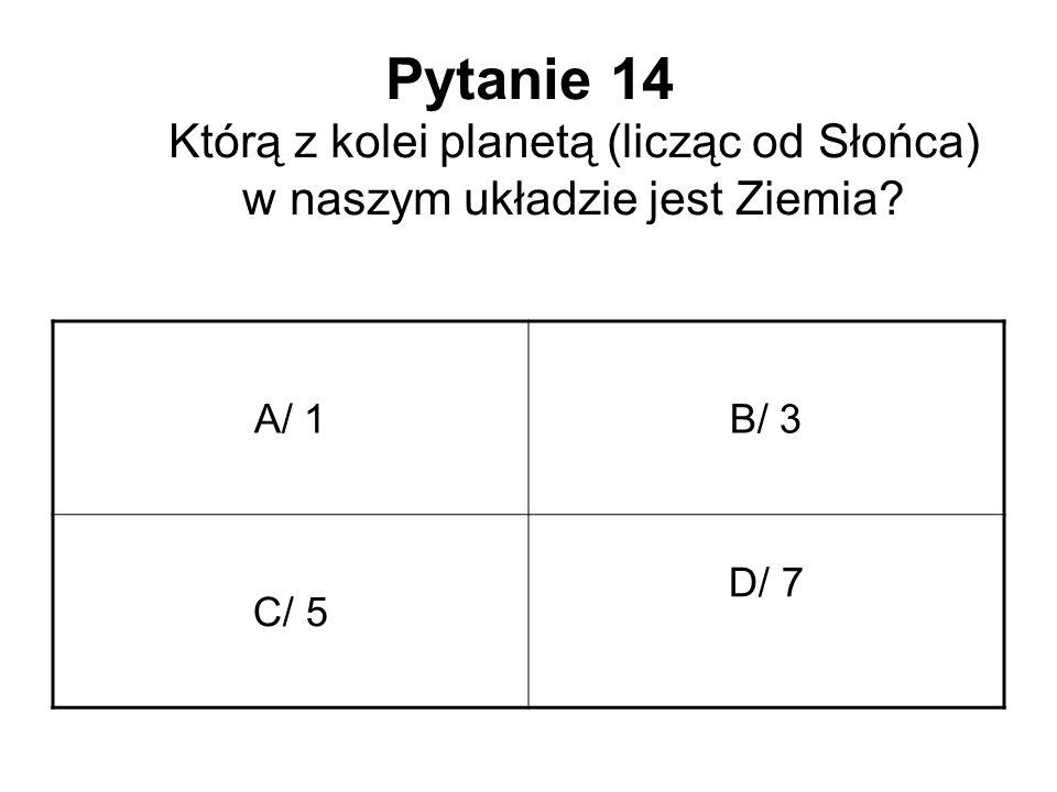 Pytanie 14 Którą z kolei planetą (licząc od Słońca) w naszym układzie jest Ziemia? A/ 1B/ 3 C/ 5 D/ 7