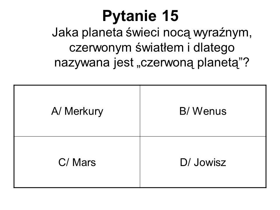"""Pytanie 15 Jaka planeta świeci nocą wyraźnym, czerwonym światłem i dlatego nazywana jest """"czerwoną planetą""""? A/ MerkuryB/ Wenus C/ MarsD/ Jowisz"""