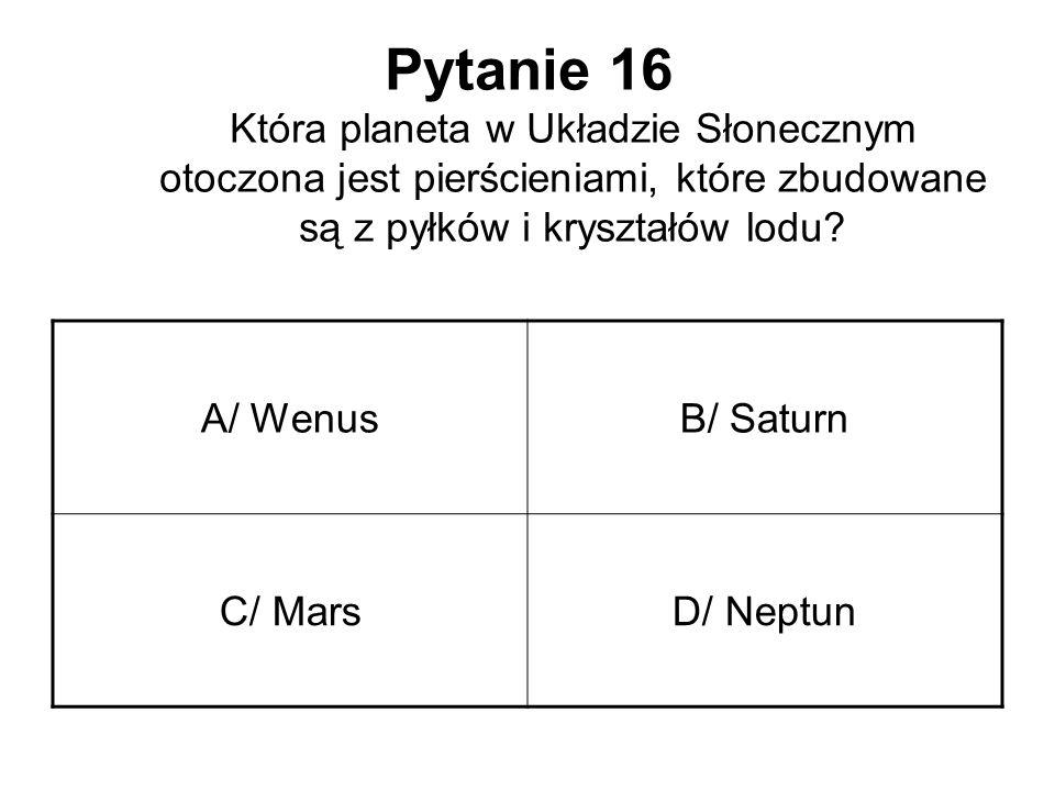 Pytanie 16 Która planeta w Układzie Słonecznym otoczona jest pierścieniami, które zbudowane są z pyłków i kryształów lodu? A/ WenusB/ Saturn C/ MarsD/