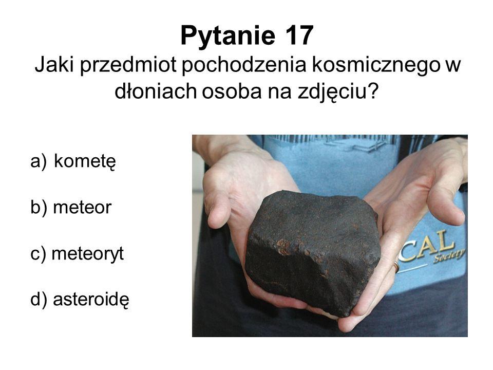 Pytanie 17 Jaki przedmiot pochodzenia kosmicznego w dłoniach osoba na zdjęciu? a) kometę b) meteor c) meteoryt d) asteroidę