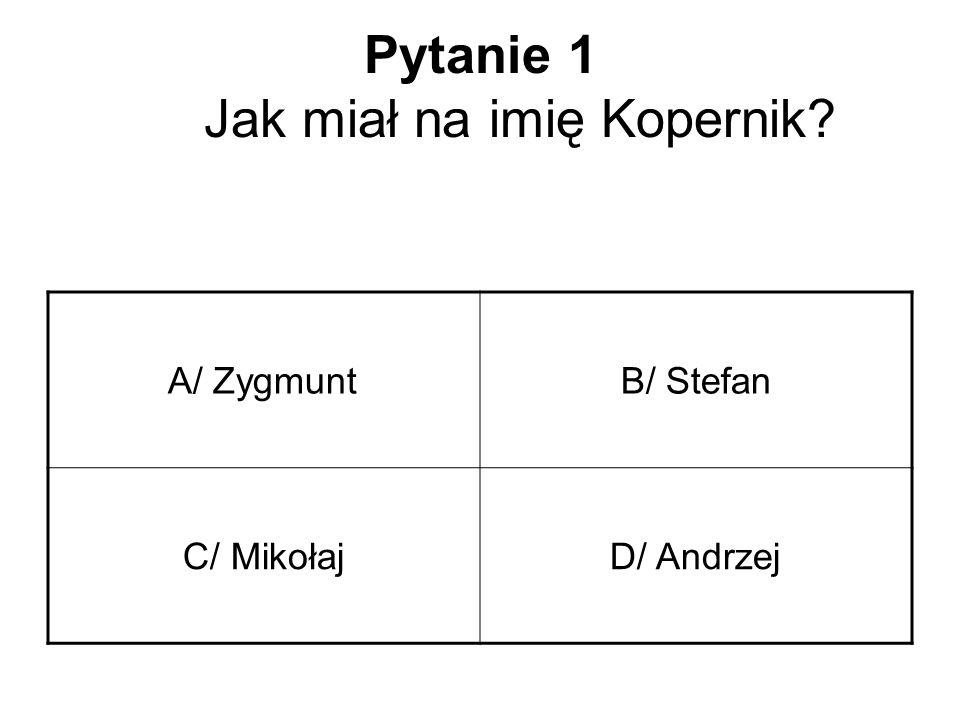 Pytanie 1 Jak miał na imię Kopernik? A/ ZygmuntB/ Stefan C/ MikołajD/ Andrzej
