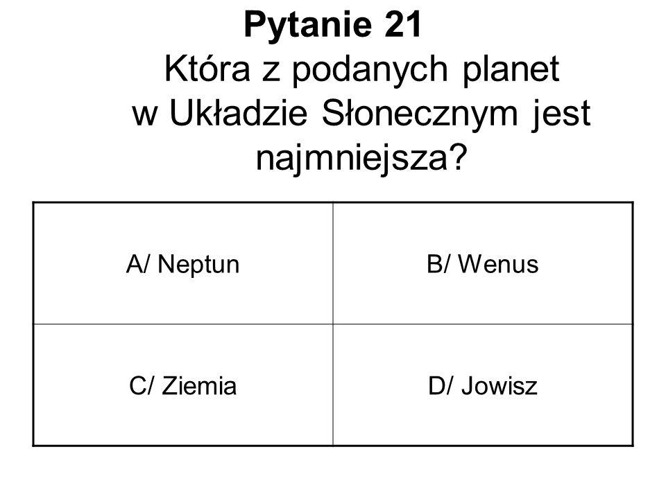 Pytanie 21 Która z podanych planet w Układzie Słonecznym jest najmniejsza? A/ NeptunB/ Wenus C/ ZiemiaD/ Jowisz