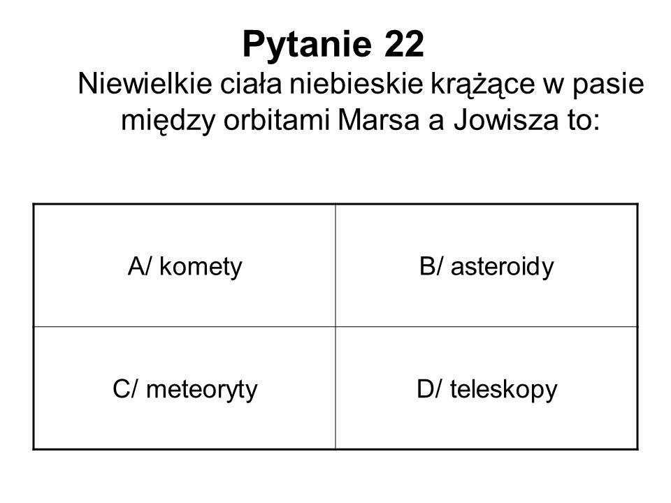 Pytanie 22 Niewielkie ciała niebieskie krążące w pasie między orbitami Marsa a Jowisza to: A/ kometyB/ asteroidy C/ meteorytyD/ teleskopy