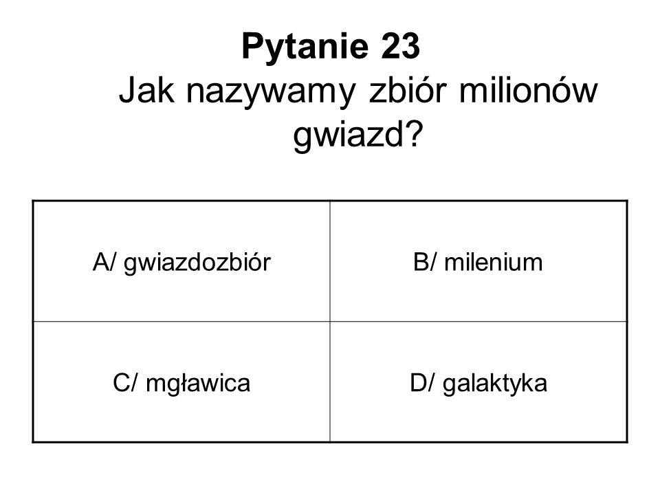 Pytanie 23 Jak nazywamy zbiór milionów gwiazd? A/ gwiazdozbiórB/ milenium C/ mgławicaD/ galaktyka