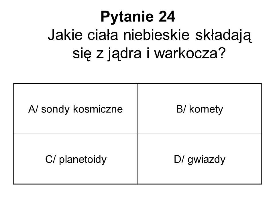 Pytanie 24 Jakie ciała niebieskie składają się z jądra i warkocza? A/ sondy kosmiczneB/ komety C/ planetoidyD/ gwiazdy