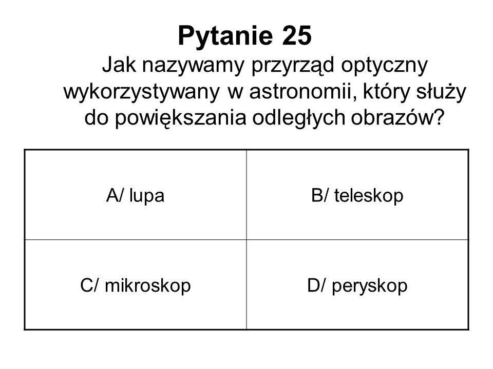 Pytanie 25 Jak nazywamy przyrząd optyczny wykorzystywany w astronomii, który służy do powiększania odległych obrazów? A/ lupaB/ teleskop C/ mikroskopD