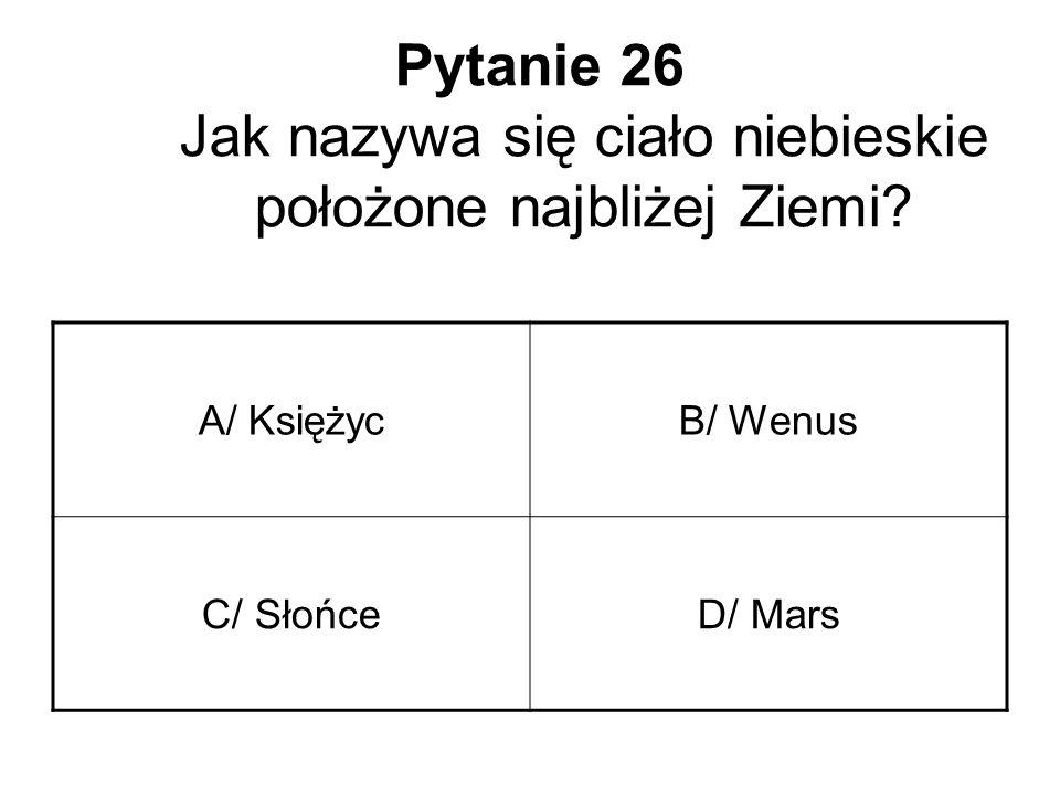 Pytanie 26 Jak nazywa się ciało niebieskie położone najbliżej Ziemi? A/ KsiężycB/ Wenus C/ SłońceD/ Mars