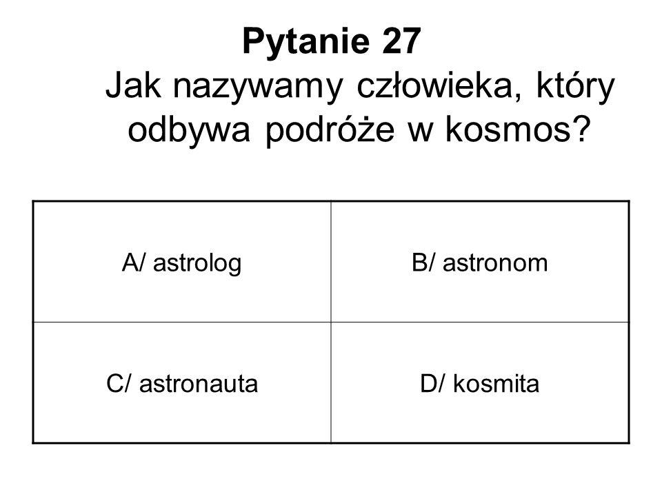 Pytanie 27 Jak nazywamy człowieka, który odbywa podróże w kosmos? A/ astrologB/ astronom C/ astronautaD/ kosmita