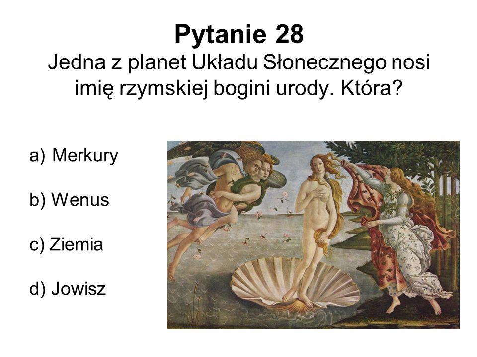 Pytanie 28 Jedna z planet Układu Słonecznego nosi imię rzymskiej bogini urody. Która? a) Merkury b) Wenus c) Ziemia d) Jowisz