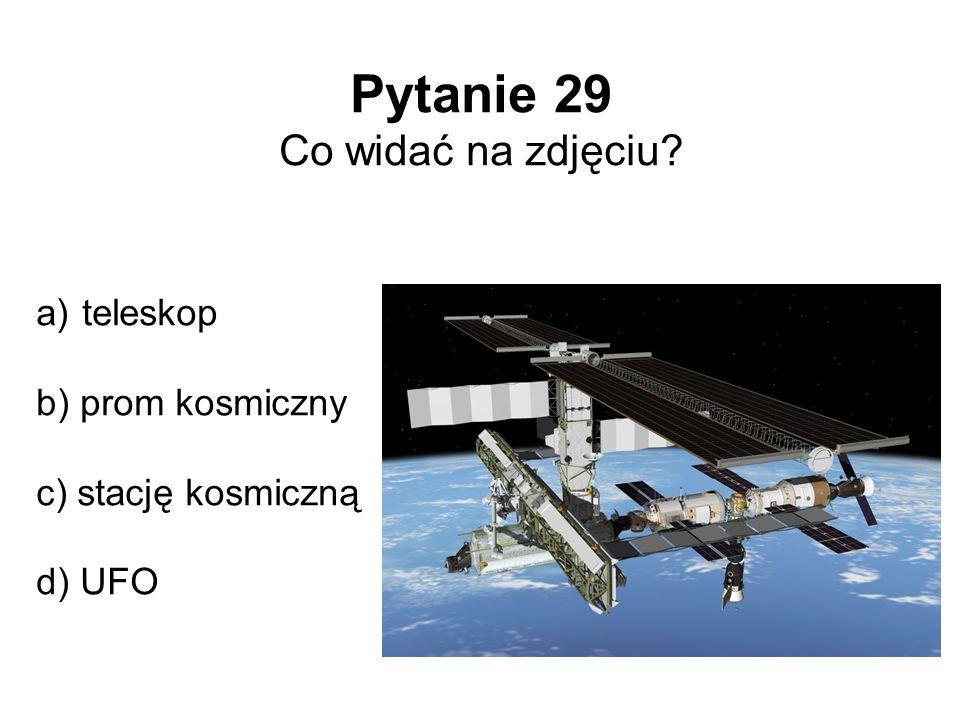 Pytanie 29 Co widać na zdjęciu? a) teleskop b) prom kosmiczny c) stację kosmiczną d) UFO