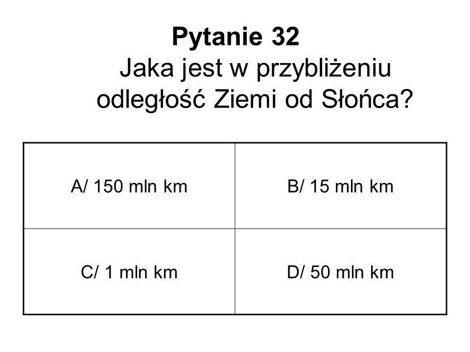 Pytanie 32 Jaka jest w przybliżeniu odległość Ziemi od Słońca? A/ 150 mln kmB/ 15 mln km C/ 1 mln kmD/ 50 mln km
