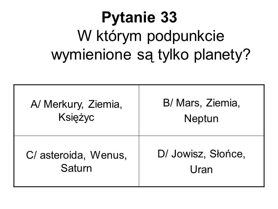 Pytanie 33 W którym podpunkcie wymienione są tylko planety? A/ Merkury, Ziemia, Księżyc B/ Mars, Ziemia, Neptun C/ asteroida, Wenus, Saturn D/ Jowisz,