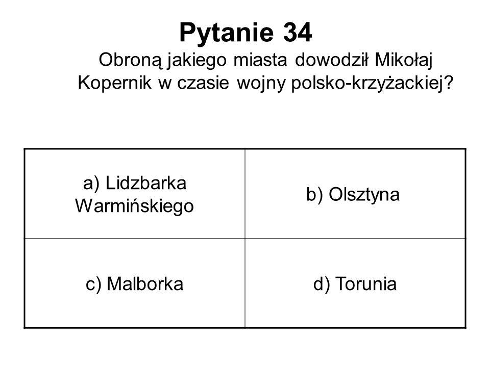 Pytanie 34 Obroną jakiego miasta dowodził Mikołaj Kopernik w czasie wojny polsko-krzyżackiej? a) Lidzbarka Warmińskiego b) Olsztyna c) Malborkad) Toru