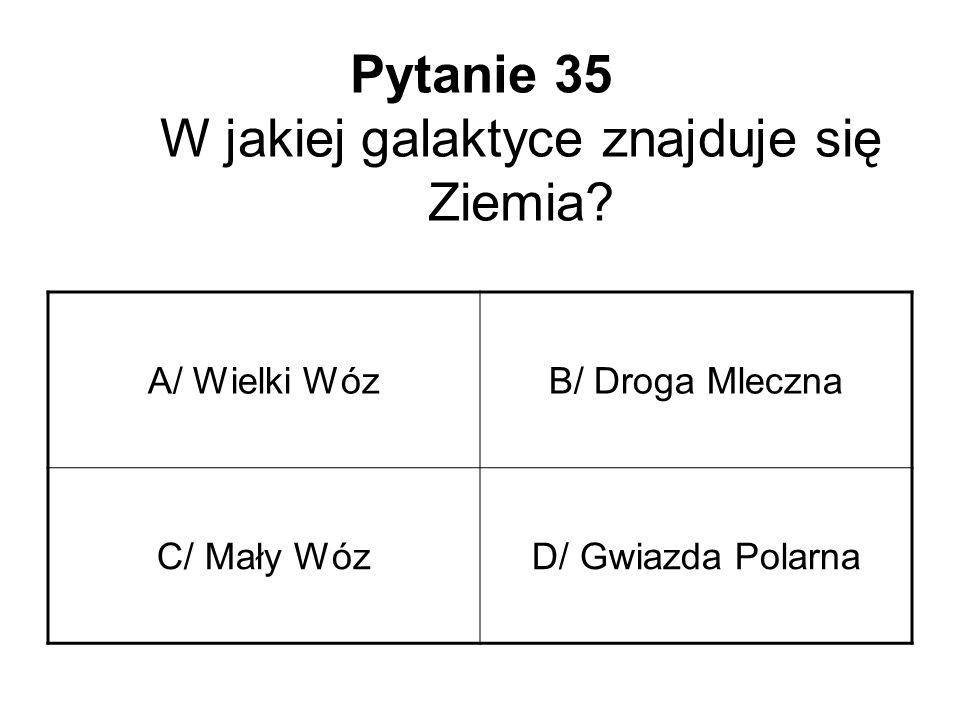 Pytanie 35 W jakiej galaktyce znajduje się Ziemia? A/ Wielki WózB/ Droga Mleczna C/ Mały WózD/ Gwiazda Polarna