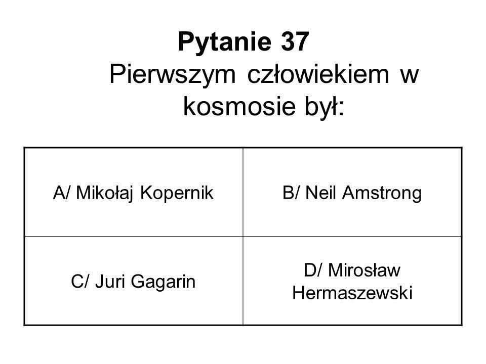Pytanie 37 Pierwszym człowiekiem w kosmosie był: A/ Mikołaj KopernikB/ Neil Amstrong C/ Juri Gagarin D/ Mirosław Hermaszewski