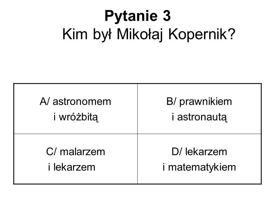 Pytanie 3 Kim był Mikołaj Kopernik? A/ astronomem i wróżbitą B/ prawnikiem i astronautą C/ malarzem i lekarzem D/ lekarzem i matematykiem