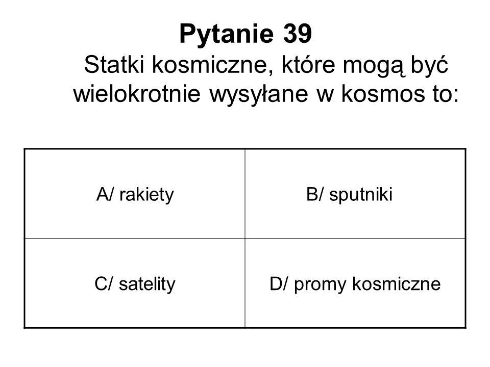 Pytanie 39 Statki kosmiczne, które mogą być wielokrotnie wysyłane w kosmos to: A/ rakietyB/ sputniki C/ satelityD/ promy kosmiczne