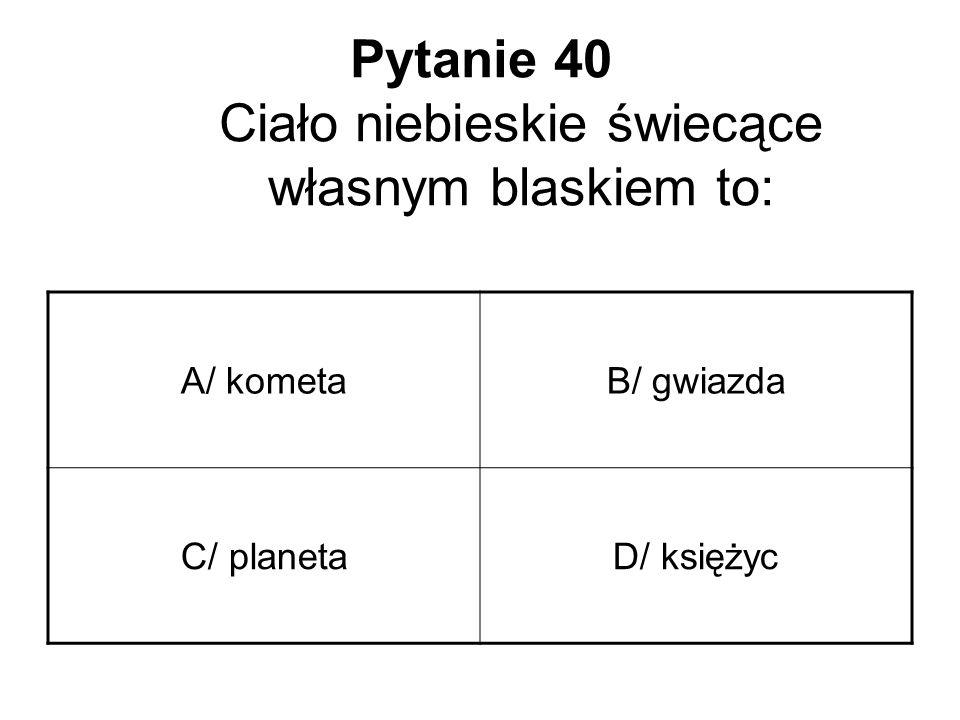 Pytanie 40 Ciało niebieskie świecące własnym blaskiem to: A/ kometaB/ gwiazda C/ planetaD/ księżyc