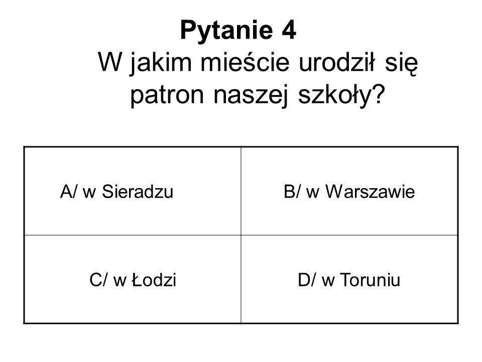 Pytanie 4 W jakim mieście urodził się patron naszej szkoły? A/ w SieradzuB/ w Warszawie C/ w ŁodziD/ w Toruniu