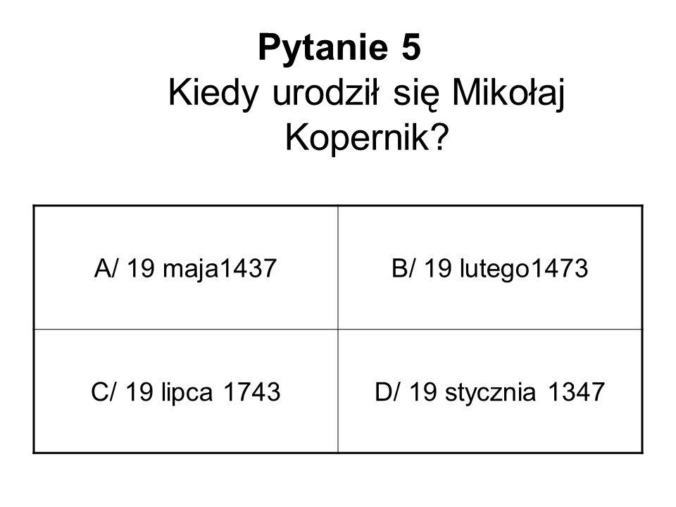 Pytanie 5 Kiedy urodził się Mikołaj Kopernik? A/ 19 maja1437B/ 19 lutego1473 C/ 19 lipca 1743D/ 19 stycznia 1347