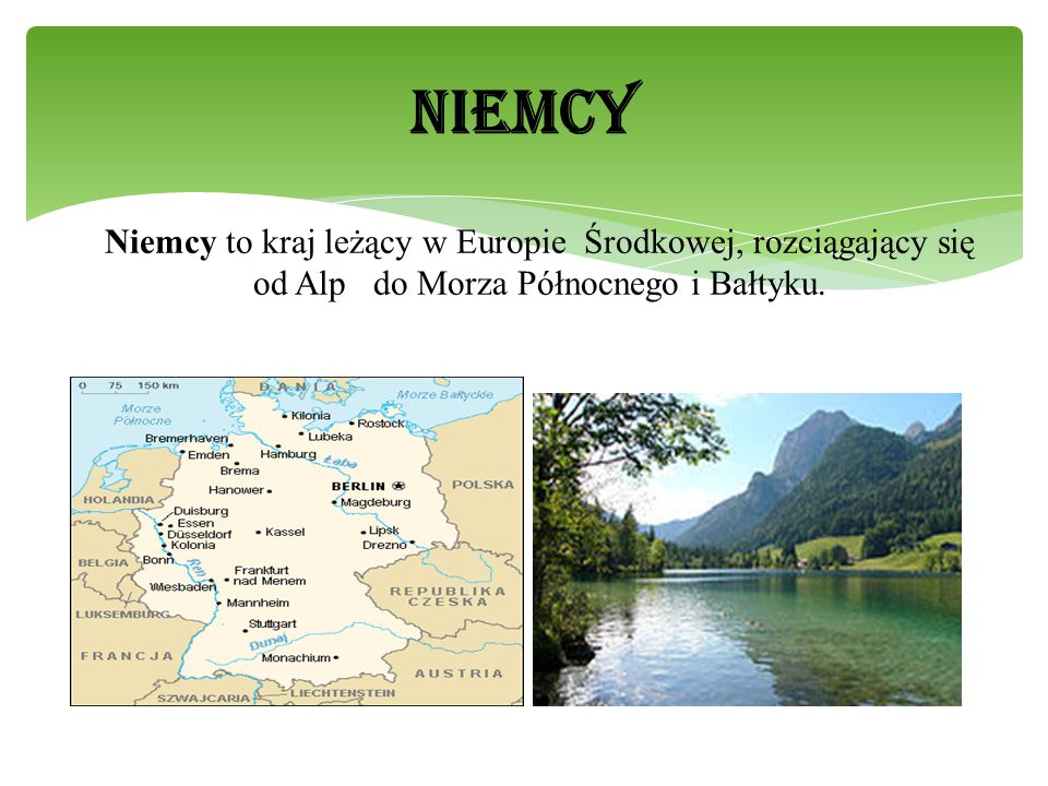 NIEMCY Niemcy to kraj leżący w Europie Środkowej, rozciągający się od Alp do Morza Północnego i Bałtyku.