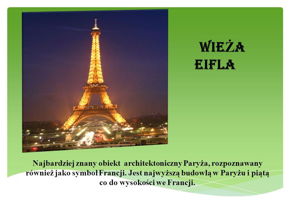 WIE Ż A EIFLA Najbardziej znany obiekt architektoniczny Paryża, rozpoznawany również jako symbol Francji. Jest najwyższą budowlą w Paryżu i piątą co d