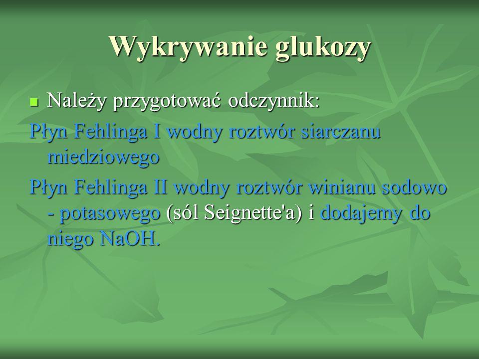 Wykrywanie glukozy Należy przygotować odczynnik: Należy przygotować odczynnik: Płyn Fehlinga I wodny roztwór siarczanu miedziowego Płyn Fehlinga II wodny roztwór winianu sodowo - potasowego (sól Seignette a) i dodajemy do niego NaOH.
