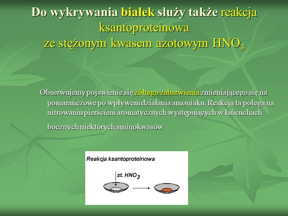Do wykrywania białek służy także reakcja ksantoproteinowa ze stężonym kwasem azotowym HNO 3 Obserwujemy pojawienie się żółtego zabarwienia zmieniające