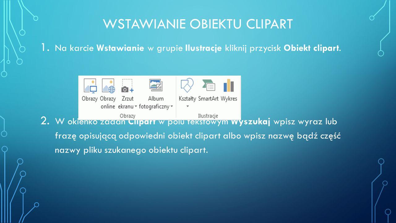 WSTAWIANIE OBIEKTU CLIPART 1. Na karcie Wstawianie w grupie Ilustracje kliknij przycisk Obiekt clipart. 2. W okienko zadań Clipart w polu tekstowym Wy