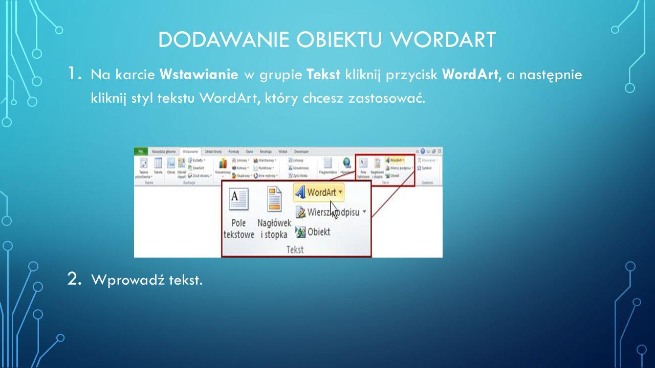 DODAWANIE OBIEKTU WORDART 1. Na karcie Wstawianie w grupie Tekst kliknij przycisk WordArt, a następnie kliknij styl tekstu WordArt, który chcesz zasto