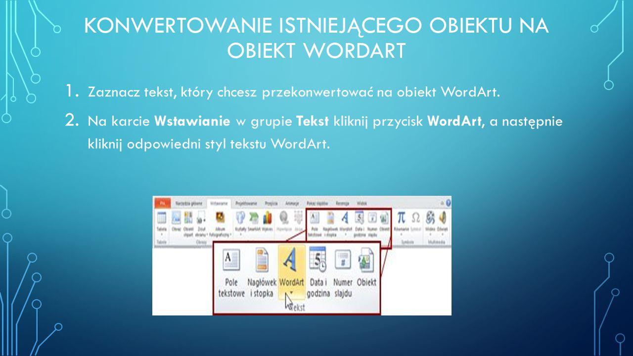 KONWERTOWANIE ISTNIEJĄCEGO OBIEKTU NA OBIEKT WORDART 1. Zaznacz tekst, który chcesz przekonwertować na obiekt WordArt. 2. Na karcie Wstawianie w grupi