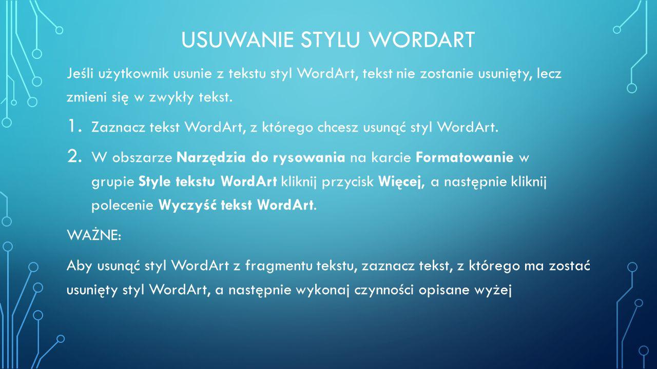 USUWANIE STYLU WORDART Jeśli użytkownik usunie z tekstu styl WordArt, tekst nie zostanie usunięty, lecz zmieni się w zwykły tekst. 1. Zaznacz tekst Wo