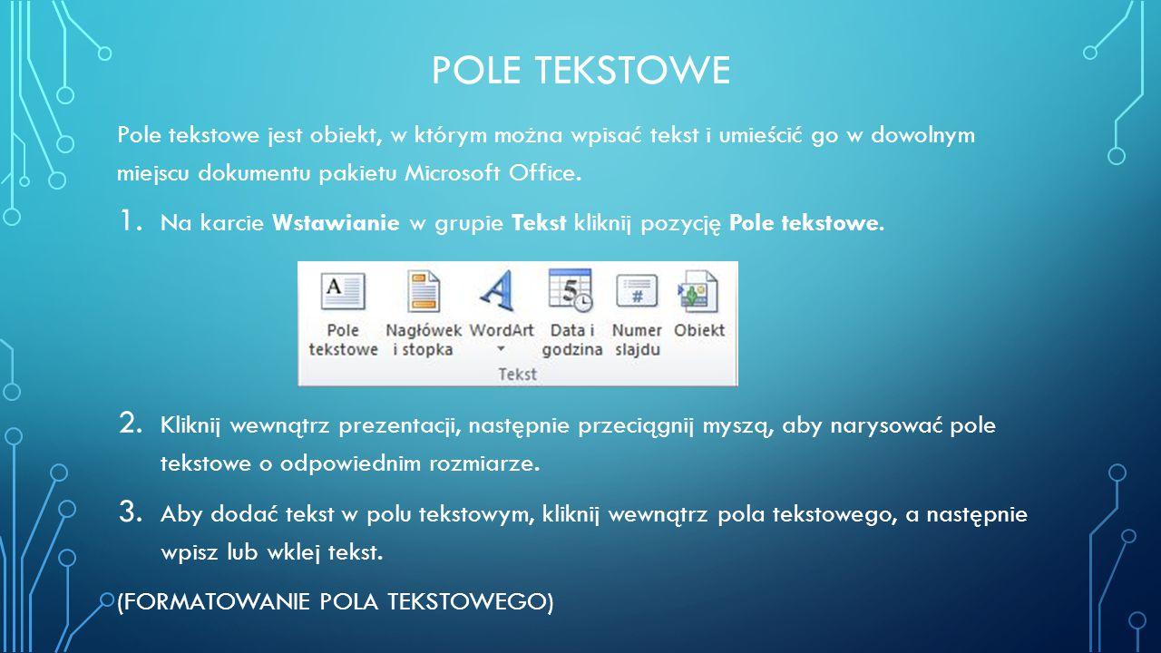 POLE TEKSTOWE Pole tekstowe jest obiekt, w którym można wpisać tekst i umieścić go w dowolnym miejscu dokumentu pakietu Microsoft Office. 1. Na karcie