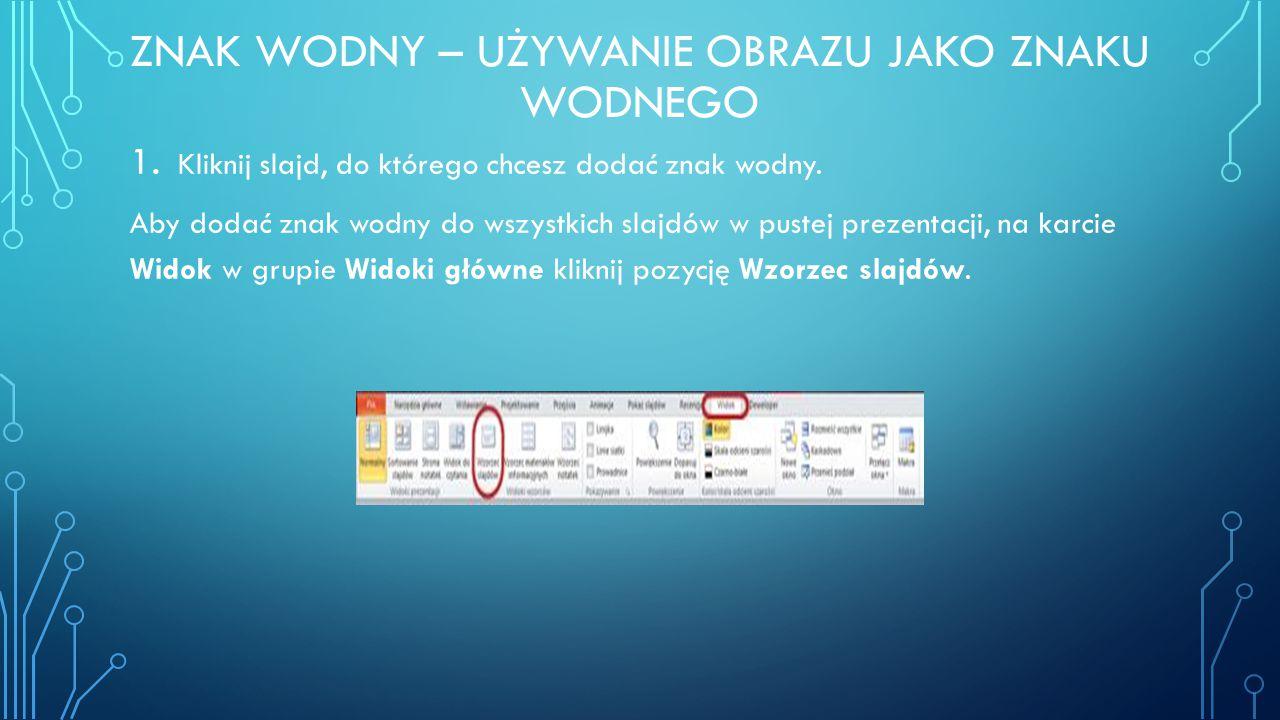 ZNAK WODNY – UŻYWANIE OBRAZU JAKO ZNAKU WODNEGO 1. Kliknij slajd, do którego chcesz dodać znak wodny. Aby dodać znak wodny do wszystkich slajdów w pus