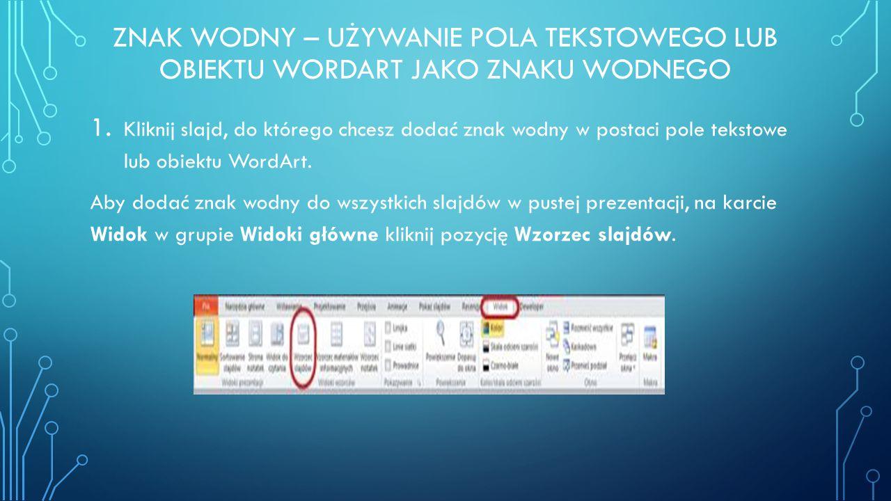 ZNAK WODNY – UŻYWANIE POLA TEKSTOWEGO LUB OBIEKTU WORDART JAKO ZNAKU WODNEGO 1. Kliknij slajd, do którego chcesz dodać znak wodny w postaci pole tekst