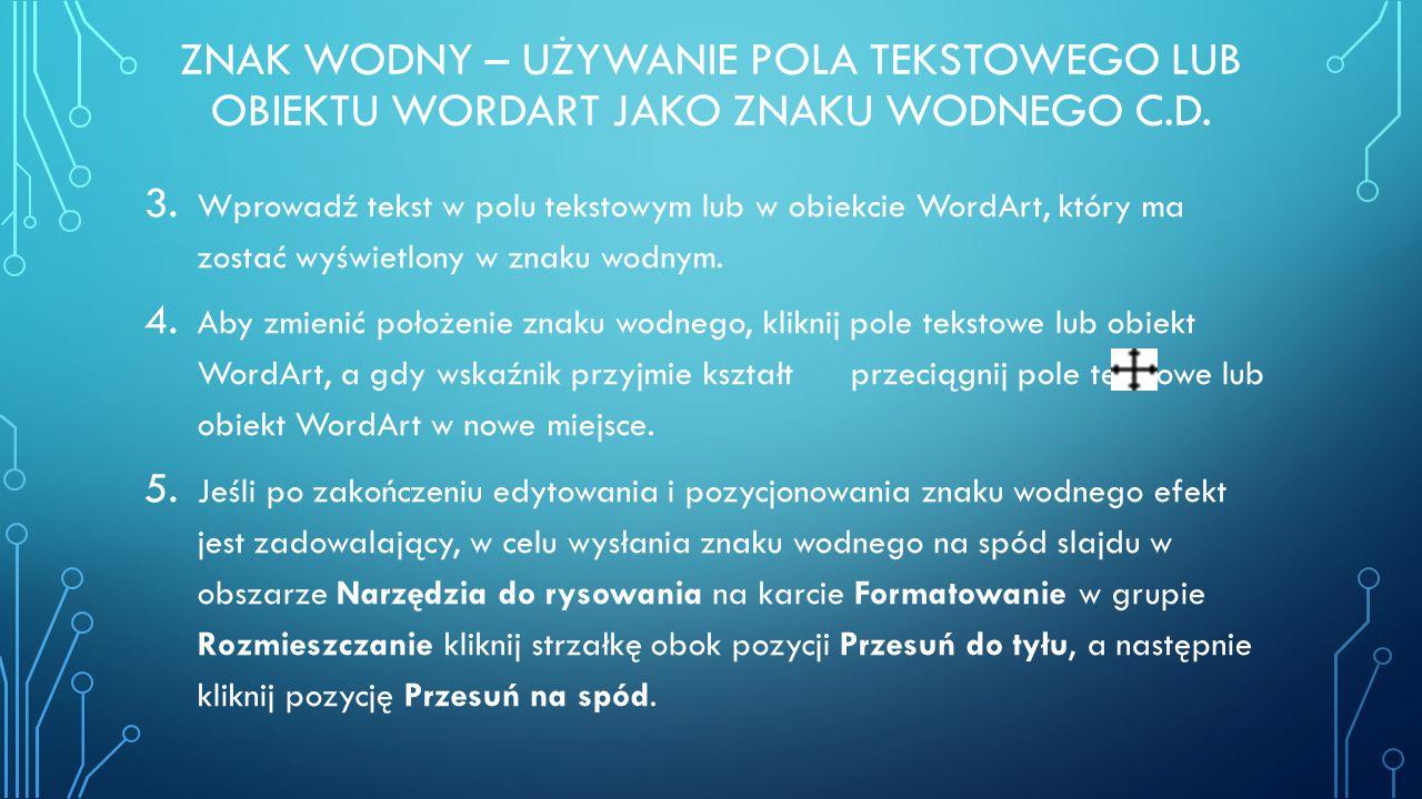 ZNAK WODNY – UŻYWANIE POLA TEKSTOWEGO LUB OBIEKTU WORDART JAKO ZNAKU WODNEGO C.D. 3. Wprowadź tekst w polu tekstowym lub w obiekcie WordArt, który ma