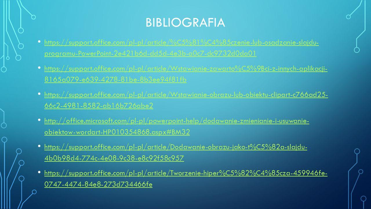 BIBLIOGRAFIA https://support.office.com/pl-pl/article/%C5%81%C4%85czenie-lub-osadzanie-slajdu- programu-PowerPoint-2e421b6d-dd5d-4e3b-a0c7-dc9732d0da0