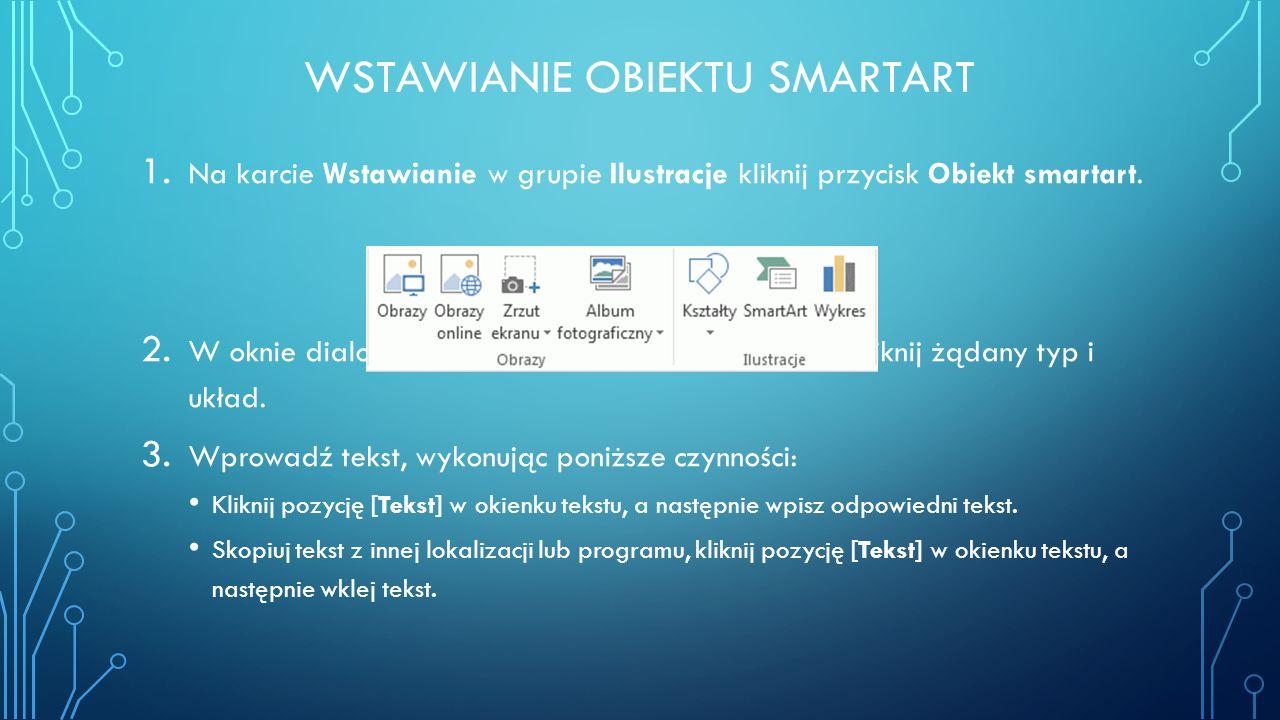 WSTAWIANIE OBIEKTU SMARTART 1. Na karcie Wstawianie w grupie Ilustracje kliknij przycisk Obiekt smartart. 2. W oknie dialogowym Wybieranie grafiki Sma
