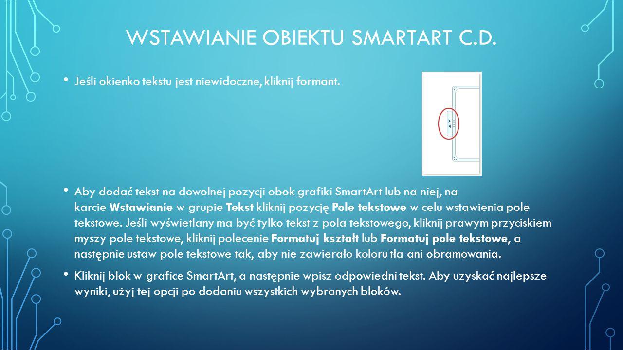 WSTAWIANIE OBIEKTU SMARTART C.D. Jeśli okienko tekstu jest niewidoczne, kliknij formant. Aby dodać tekst na dowolnej pozycji obok grafiki SmartArt lub